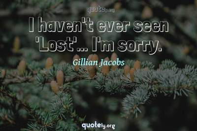 Photo Quote of I haven't ever seen 'Lost'... I'm sorry.