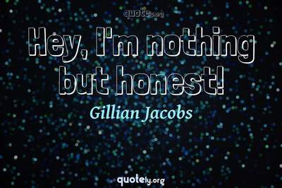 Photo Quote of Hey, I'm nothing but honest!