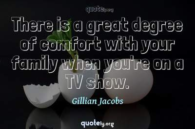 Photo Quote of There is a great degree of comfort with your family when you're on a TV show.