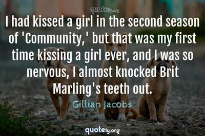 Photo Quote of I had kissed a girl in the second season of 'Community,' but that was my first time kissing a girl ever, and I was so nervous, I almost knocked Brit Marling's teeth out.