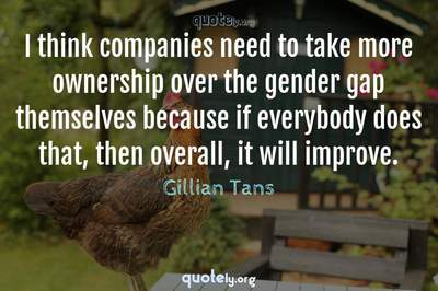 Photo Quote of I think companies need to take more ownership over the gender gap themselves because if everybody does that, then overall, it will improve.