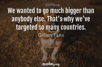 Photo Quote of We wanted to go much bigger than anybody else. That's why we've targeted so many countries.