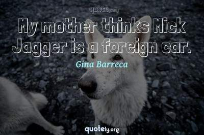 Photo Quote of My mother thinks Mick Jagger is a foreign car.