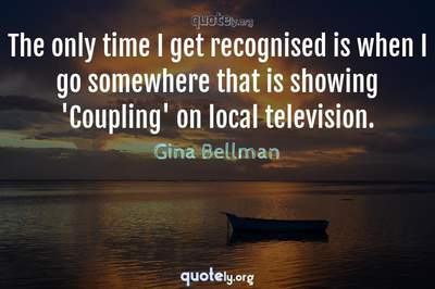 Photo Quote of The only time I get recognised is when I go somewhere that is showing 'Coupling' on local television.