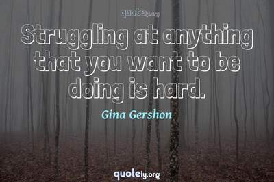 Photo Quote of Struggling at anything that you want to be doing is hard.