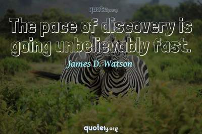 Photo Quote of The pace of discovery is going unbelievably fast.