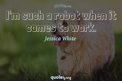 Photo Quote of I'm such a robot when it comes to work.