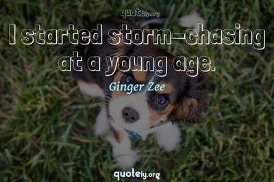 Photo Quote of I started storm-chasing at a young age.