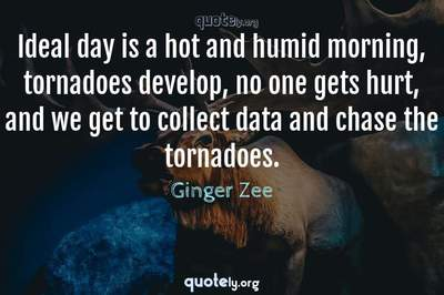 Photo Quote of Ideal day is a hot and humid morning, tornadoes develop, no one gets hurt, and we get to collect data and chase the tornadoes.