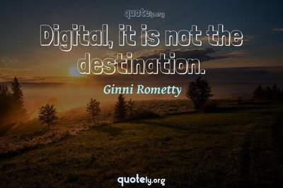 Photo Quote of Digital, it is not the destination.