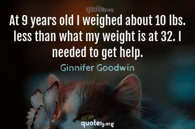 Photo Quote of At 9 years old I weighed about 10 lbs. less than what my weight is at 32. I needed to get help.