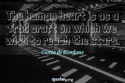 Photo Quote of The human heart is as a frail craft on which we wish to reach the stars.
