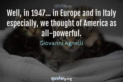 Photo Quote of Well, in 1947... in Europe and in Italy especially, we thought of America as all-powerful.
