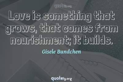 Photo Quote of Love is something that grows, that comes from nourishment; it builds.
