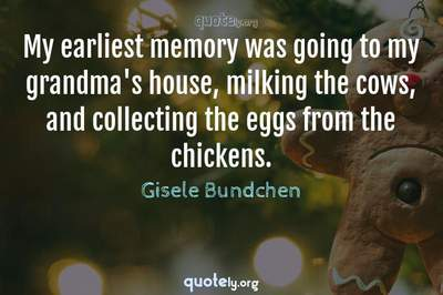 Photo Quote of My earliest memory was going to my grandma's house, milking the cows, and collecting the eggs from the chickens.