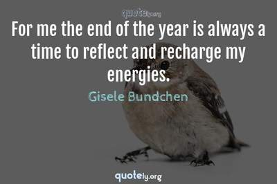 Photo Quote of For me the end of the year is always a time to reflect and recharge my energies.