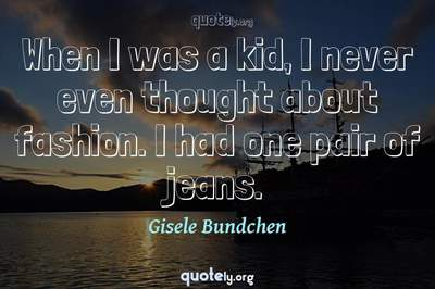 Photo Quote of When I was a kid, I never even thought about fashion. I had one pair of jeans.