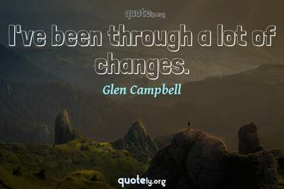 Photo Quote of I've been through a lot of changes.