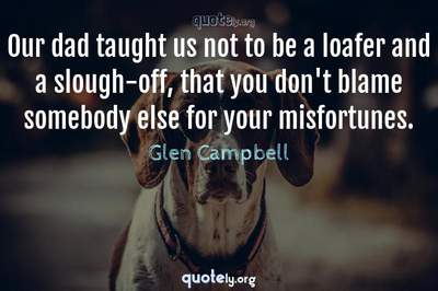Photo Quote of Our dad taught us not to be a loafer and a slough-off, that you don't blame somebody else for your misfortunes.