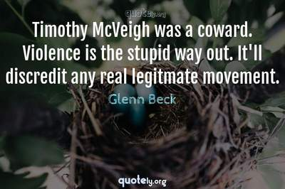 Photo Quote of Timothy McVeigh was a coward. Violence is the stupid way out. It'll discredit any real legitmate movement.