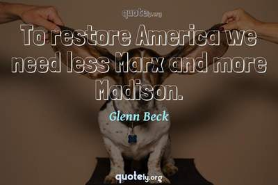 Photo Quote of To restore America we need less Marx and more Madison.