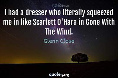 Photo Quote of I had a dresser who literally squeezed me in like Scarlett O'Hara in Gone With The Wind.