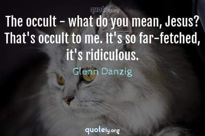 Photo Quote of The occult - what do you mean, Jesus? That's occult to me. It's so far-fetched, it's ridiculous.