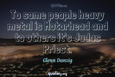 Photo Quote of To some people heavy metal is Motorhead and to others it's Judas Priest.