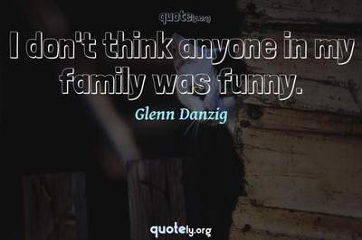 Photo Quote of I don't think anyone in my family was funny.