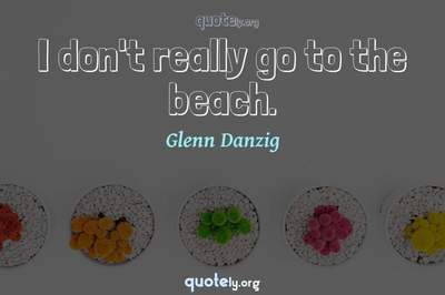 Photo Quote of I don't really go to the beach.