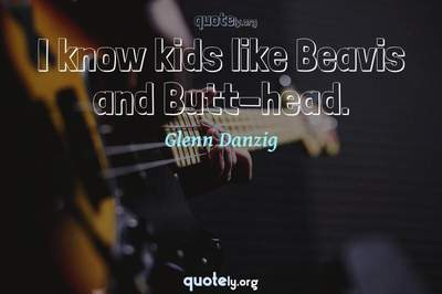 Photo Quote of I know kids like Beavis and Butt-head.