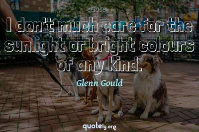 Photo Quote of I don't much care for the sunlight or bright colours of any kind.