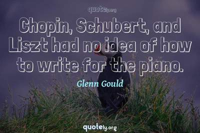 Photo Quote of Chopin, Schubert, and Liszt had no idea of how to write for the piano.