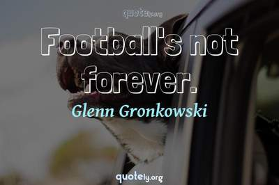 Photo Quote of Football's not forever.