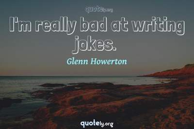 Photo Quote of I'm really bad at writing jokes.