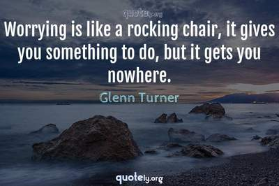 Photo Quote of Worrying is like a rocking chair, it gives you something to do, but it gets you nowhere.