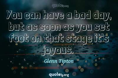 Photo Quote of You can have a bad day, but as soon as you set foot on that stage it's joyous.