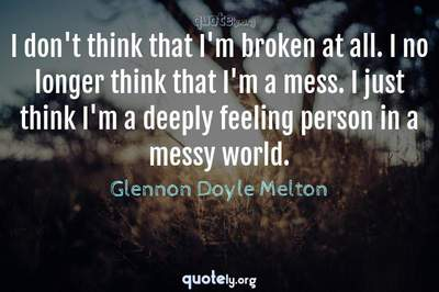 Photo Quote of I don't think that I'm broken at all. I no longer think that I'm a mess. I just think I'm a deeply feeling person in a messy world.