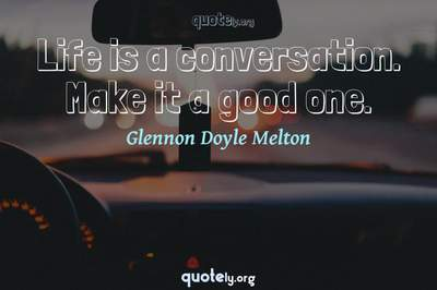 Photo Quote of Life is a conversation. Make it a good one.