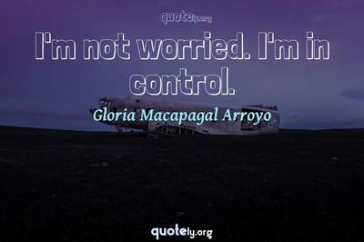 Photo Quote of I'm not worried. I'm in control.