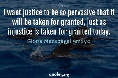 Photo Quote of I want justice to be so pervasive that it will be taken for granted, just as injustice is taken for granted today.