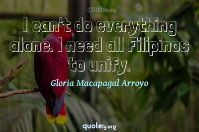 Photo Quote of I can't do everything alone. I need all Filipinos to unify.
