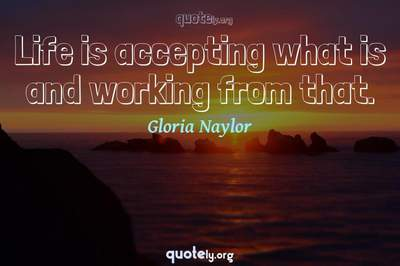 Photo Quote of Life is accepting what is and working from that.