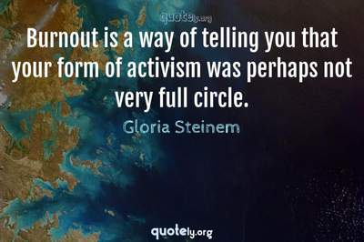 Photo Quote of Burnout is a way of telling you that your form of activism was perhaps not very full circle.