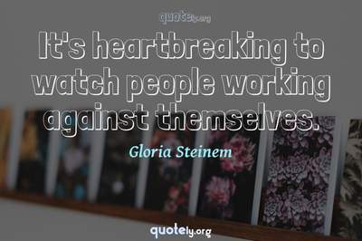 Photo Quote of It's heartbreaking to watch people working against themselves.