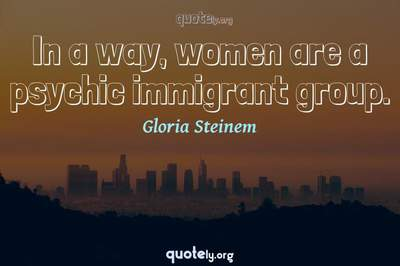 Photo Quote of In a way, women are a psychic immigrant group.