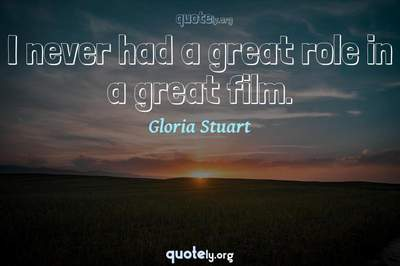 Photo Quote of I never had a great role in a great film.
