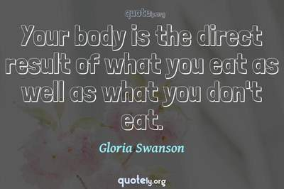 Photo Quote of Your body is the direct result of what you eat as well as what you don't eat.