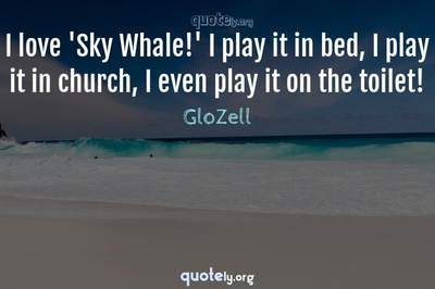Photo Quote of I love 'Sky Whale!' I play it in bed, I play it in church, I even play it on the toilet!