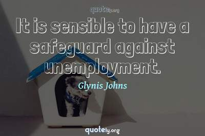 Photo Quote of It is sensible to have a safeguard against unemployment.